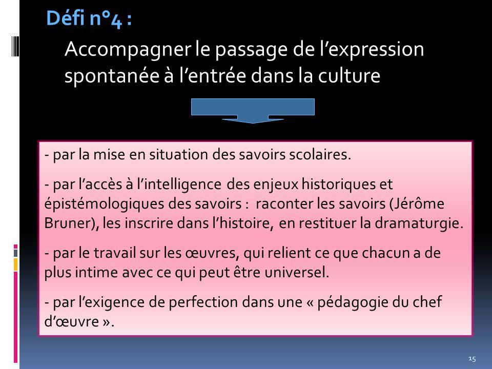 Défi n°4 : Accompagner le passage de l'expression spontanée à l'entrée dans la culture. par la mise en situation des savoirs scolaires.