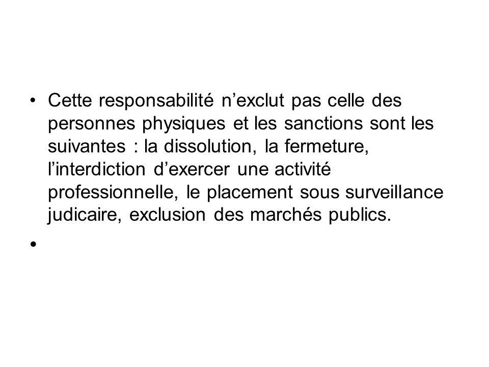 Cette responsabilité n'exclut pas celle des personnes physiques et les sanctions sont les suivantes : la dissolution, la fermeture, l'interdiction d'exercer une activité professionnelle, le placement sous surveillance judicaire, exclusion des marchés publics.