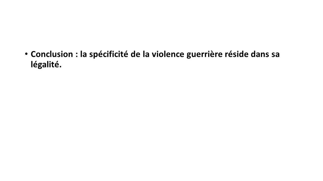 Conclusion : la spécificité de la violence guerrière réside dans sa légalité.