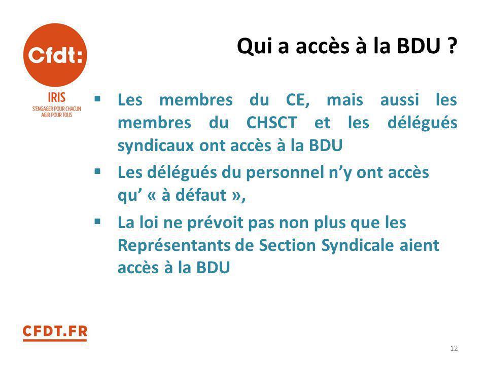 Qui a accès à la BDU Les membres du CE, mais aussi les membres du CHSCT et les délégués syndicaux ont accès à la BDU.