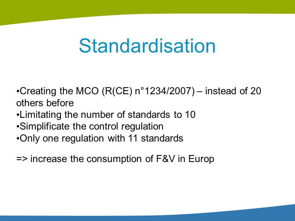 Standardisation Creating the MCO (R(CE) n°1234/2007) – instead of 20 others before. Limitating the number of standards to 10.