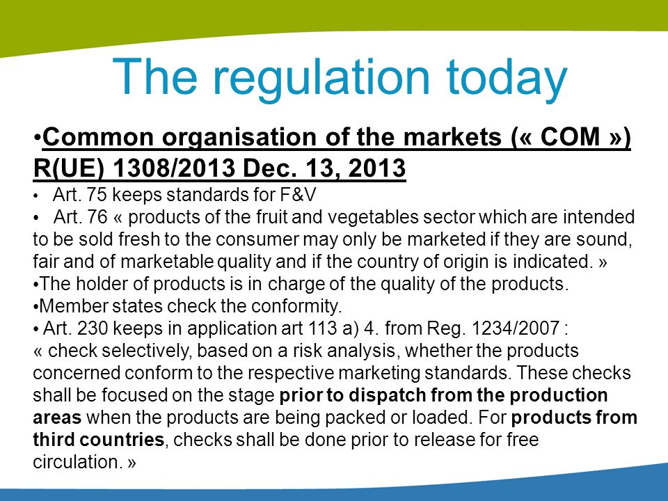The regulation today Common organisation of the markets (« COM ») R(UE) 1308/2013 Dec. 13, 2013. Art. 75 keeps standards for F&V.