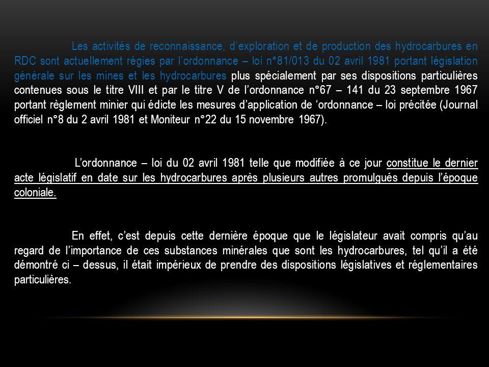 Les activités de reconnaissance, d'exploration et de production des hydrocarbures en RDC sont actuellement régies par l'ordonnance – loi n°81/013 du 02 avril 1981 portant législation générale sur les mines et les hydrocarbures plus spécialement par ses dispositions particulières contenues sous le titre VIII et par le titre V de l'ordonnance n°67 – 141 du 23 septembre 1967 portant règlement minier qui édicte les mesures d'application de 'ordonnance – loi précitée (Journal officiel n°8 du 2 avril 1981 et Moniteur n°22 du 15 novembre 1967).