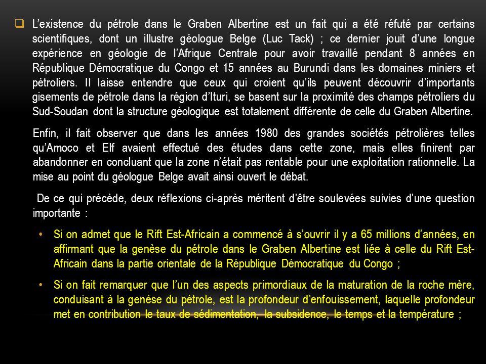 L'existence du pétrole dans le Graben Albertine est un fait qui a été réfuté par certains scientifiques, dont un illustre géologue Belge (Luc Tack) ; ce dernier jouit d'une longue expérience en géologie de l'Afrique Centrale pour avoir travaillé pendant 8 années en République Démocratique du Congo et 15 années au Burundi dans les domaines miniers et pétroliers. Il laisse entendre que ceux qui croient qu'ils peuvent découvrir d'importants gisements de pétrole dans la région d'Ituri, se basent sur la proximité des champs pétroliers du Sud-Soudan dont la structure géologique est totalement différente de celle du Graben Albertine.