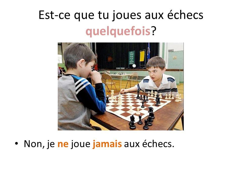 Est-ce que tu joues aux échecs quelquefois
