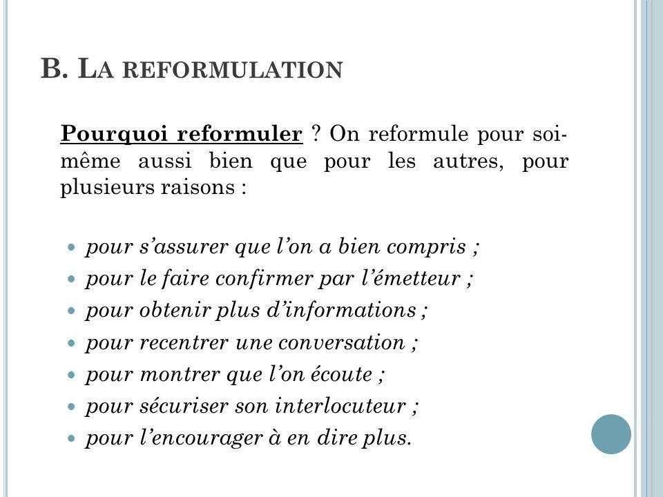B. La reformulation Pourquoi reformuler On reformule pour soi- même aussi bien que pour les autres, pour plusieurs raisons :