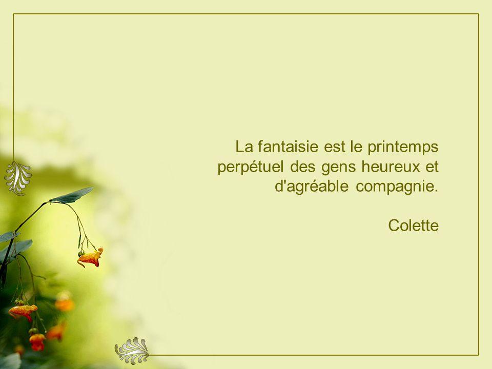 La fantaisie est le printemps perpétuel des gens heureux et d agréable compagnie.