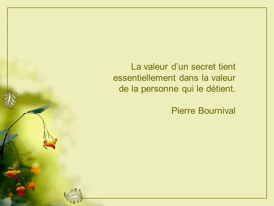 La valeur d'un secret tient essentiellement dans la valeur de la personne qui le détient.