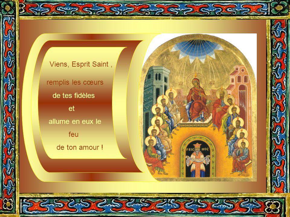 Viens, Esprit Saint , remplis les cœurs de tes fidèles et allume en eux le feu de ton amour !