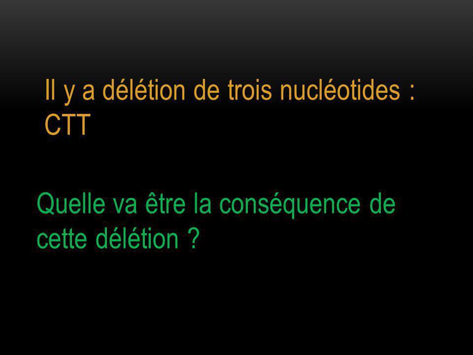 Il y a délétion de trois nucléotides : CTT
