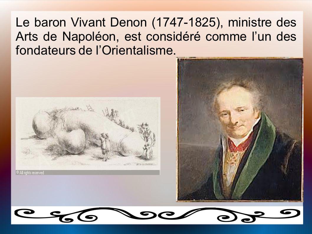 Le baron Vivant Denon (1747-1825), ministre des Arts de Napoléon, est considéré comme l'un des fondateurs de l'Orientalisme.