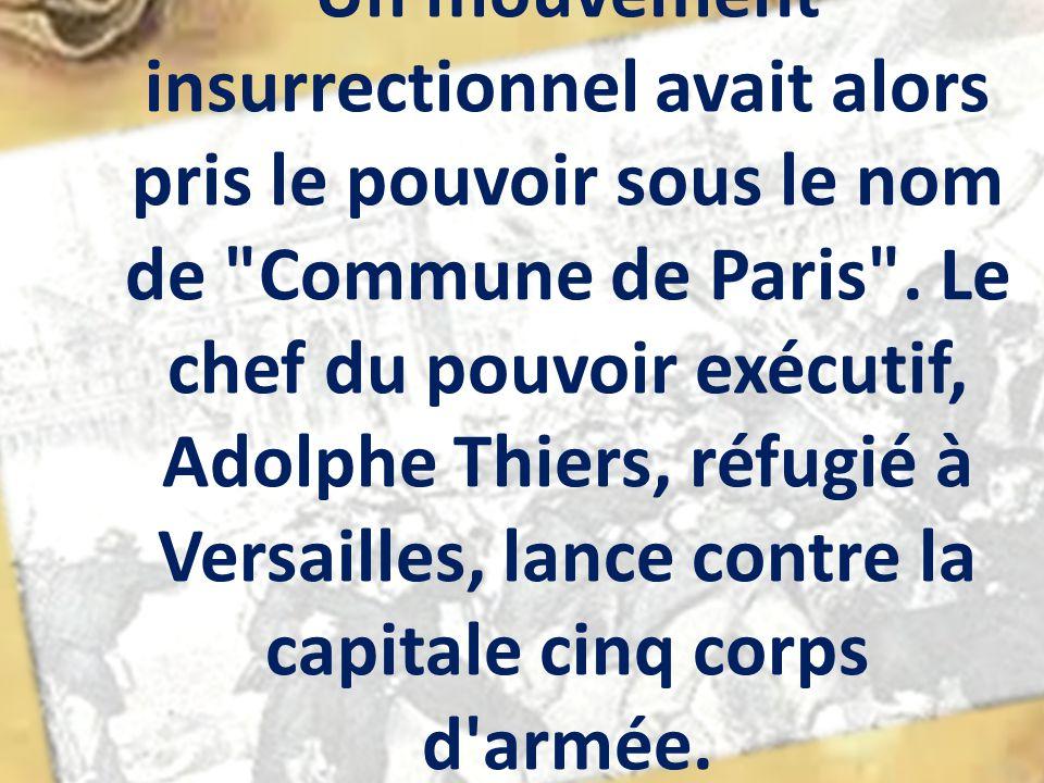 Un mouvement insurrectionnel avait alors pris le pouvoir sous le nom de Commune de Paris .