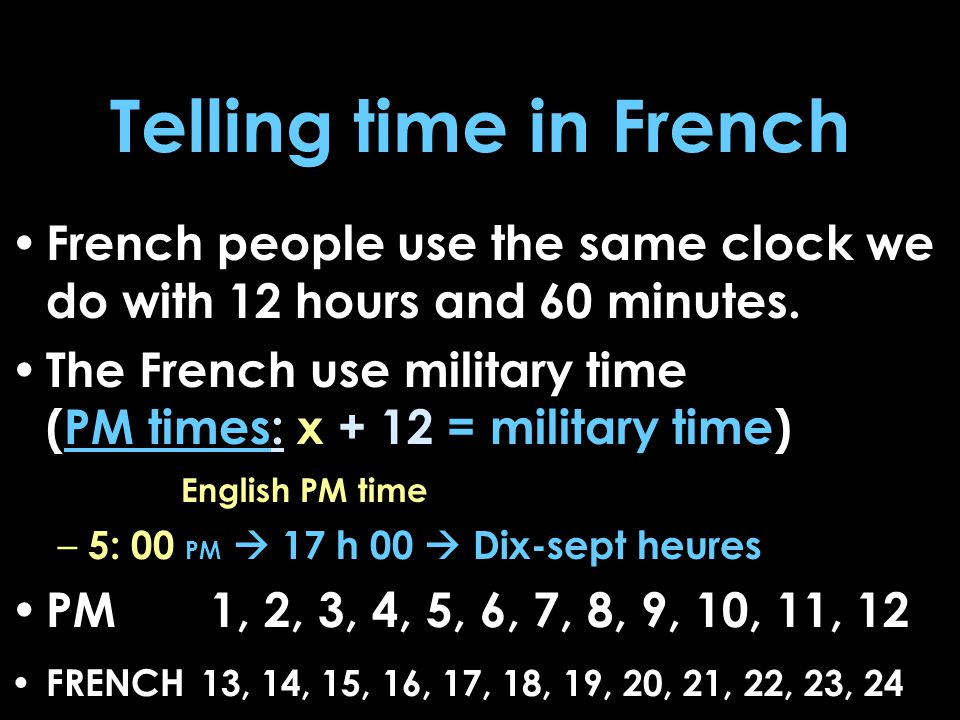 Telling time in French French people use the same clock we do with 12 hours and 60 minutes.