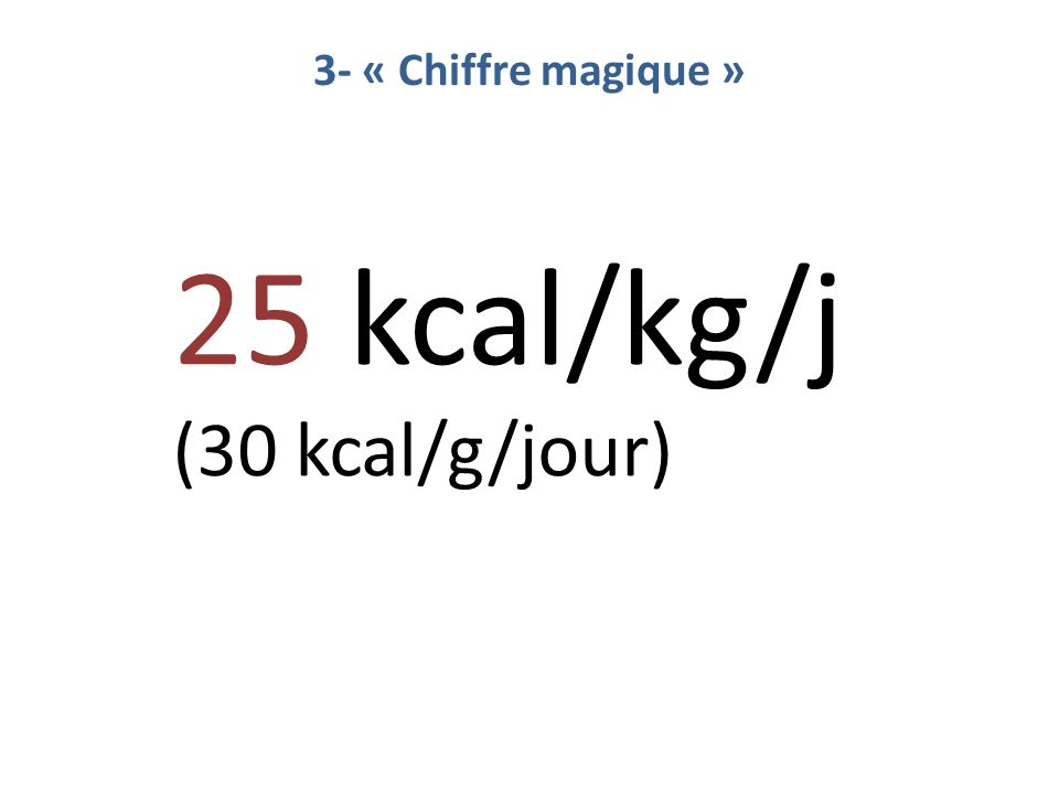 3- « Chiffre magique » 25 kcal/kg/j (30 kcal/g/jour)
