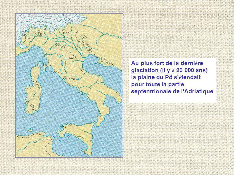 Au plus fort de la dernière glaciation (il y à 20 000 ans) la plaine du Pô s étendait pour toute la partie septentrionale de l Adriatique