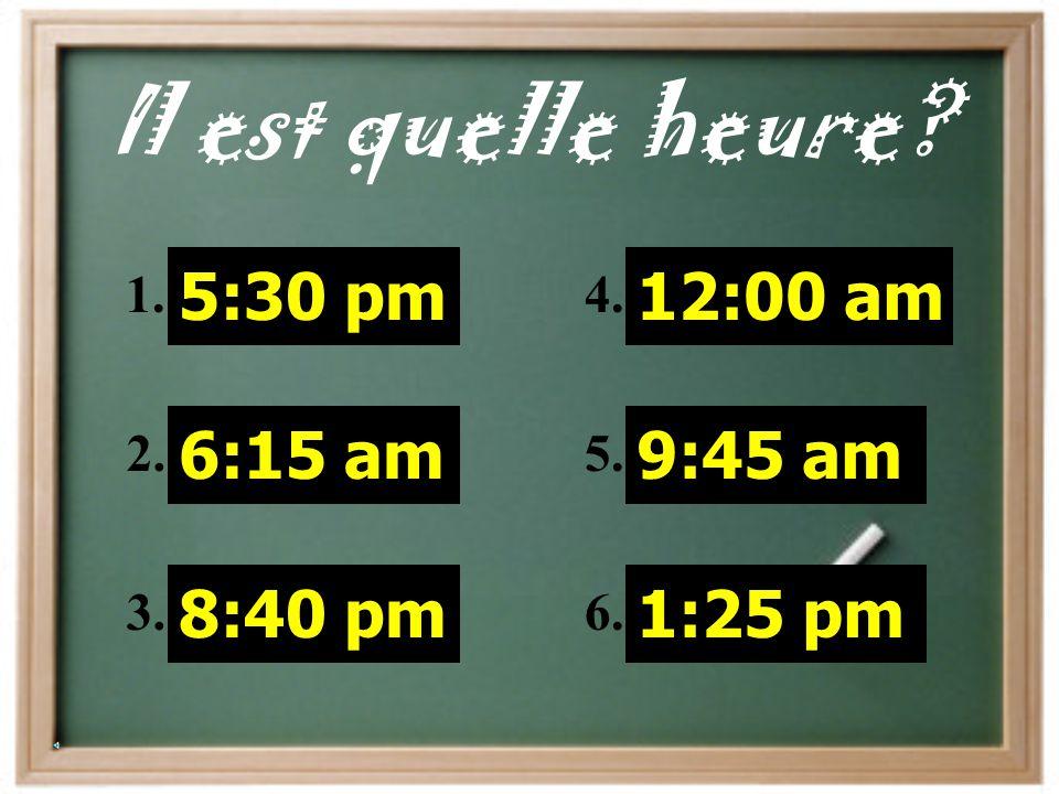 Il est quelle heure 5:30 pm 6:15 am 8:40 pm 12:00 am 9:45 am 1:25 pm