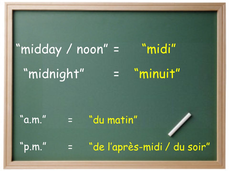 midnight minuit = midday / noon midi a.m. du matin p.m.