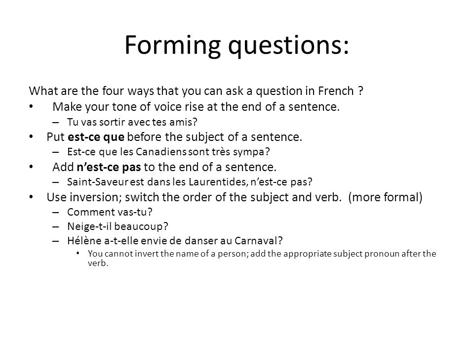 Forming questions: What are the four ways that you can ask a question in French Make your tone of voice rise at the end of a sentence.