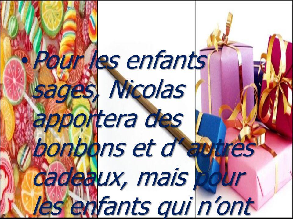 Pour les enfants sages, Nicolas apportera des bonbons et d' autres cadeaux, mais pour les enfants qui n'ont pas obéi à leurs parents, il préparerait une verge.
