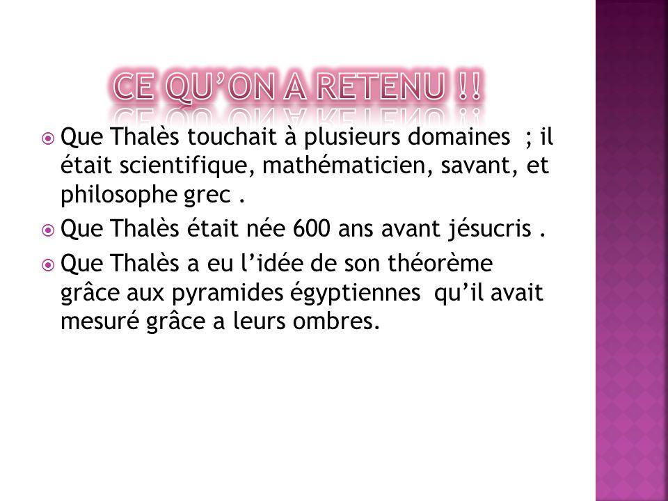 Ce qu'on a retenu !! Que Thalès touchait à plusieurs domaines ; il était scientifique, mathématicien, savant, et philosophe grec .