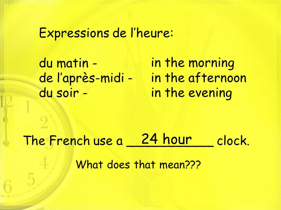 24 hour Expressions de l'heure: du matin - de l'après-midi - du soir -