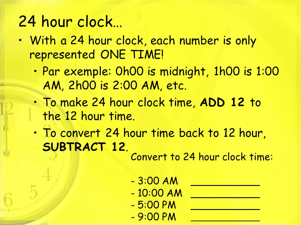 24 hour clock… With a 24 hour clock, each number is only represented ONE TIME! Par exemple: 0h00 is midnight, 1h00 is 1:00 AM, 2h00 is 2:00 AM, etc.