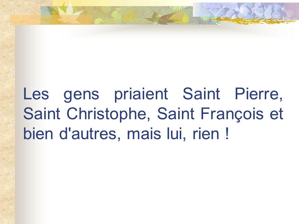 Les gens priaient Saint Pierre, Saint Christophe, Saint François et bien d autres, mais lui, rien !