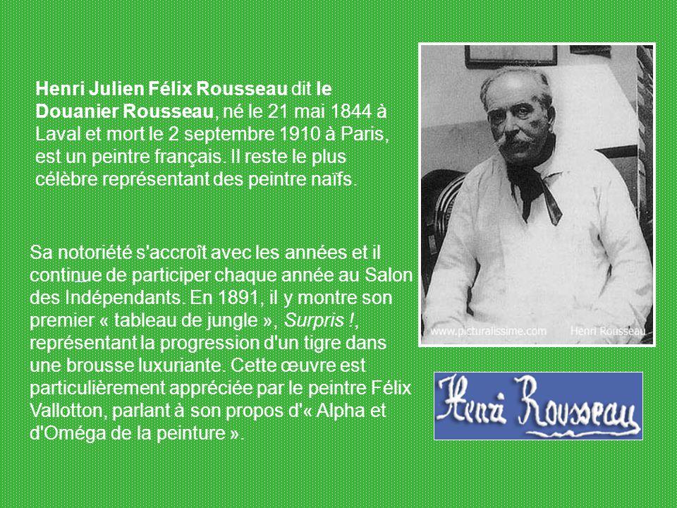 Henri Julien Félix Rousseau dit le Douanier Rousseau, né le 21 mai 1844 à Laval et mort le 2 septembre 1910 à Paris, est un peintre français. Il reste le plus célèbre représentant des peintre naïfs.