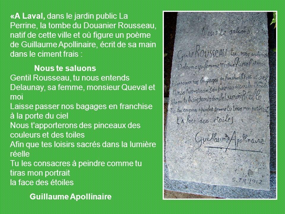 «A Laval, dans le jardin public La Perrine, la tombe du Douanier Rousseau, natif de cette ville et où figure un poème de Guillaume Apollinaire, écrit de sa main dans le ciment frais :