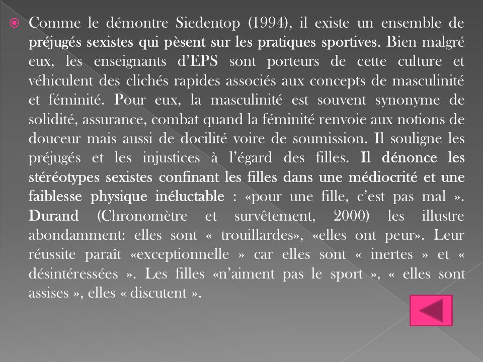 Comme le démontre Siedentop (1994), il existe un ensemble de préjugés sexistes qui pèsent sur les pratiques sportives.