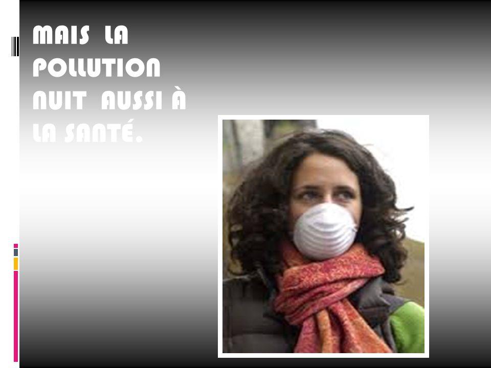 MAIS LA POLLUTION NUIT AUSSI À LA SANTÉ.