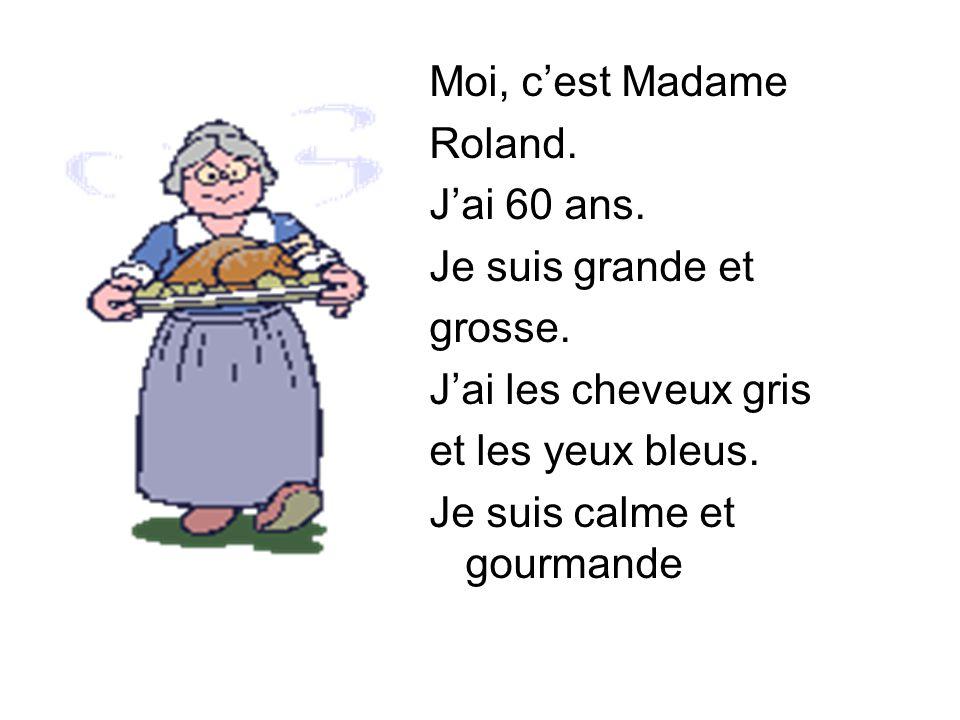 Moi, c'est Madame Roland. J'ai 60 ans. Je suis grande et. grosse. J'ai les cheveux gris. et les yeux bleus.