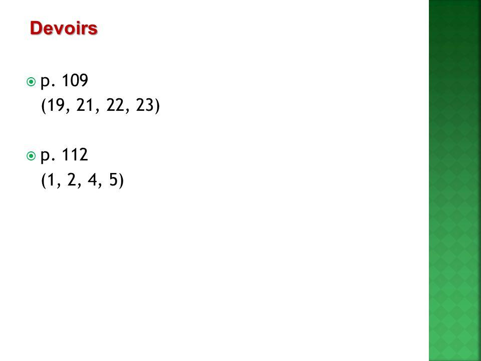 Devoirs p. 109 (19, 21, 22, 23) p. 112 (1, 2, 4, 5)
