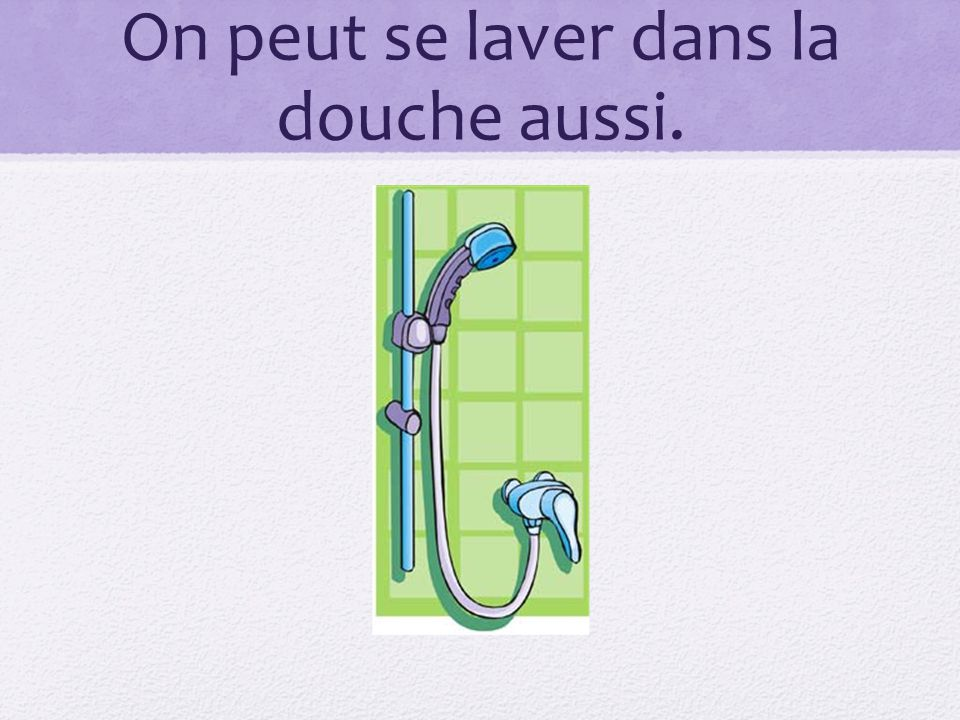On peut se laver dans la douche aussi.
