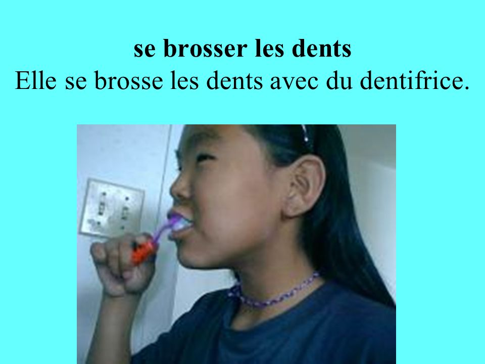 se brosser les dents Elle se brosse les dents avec du dentifrice.
