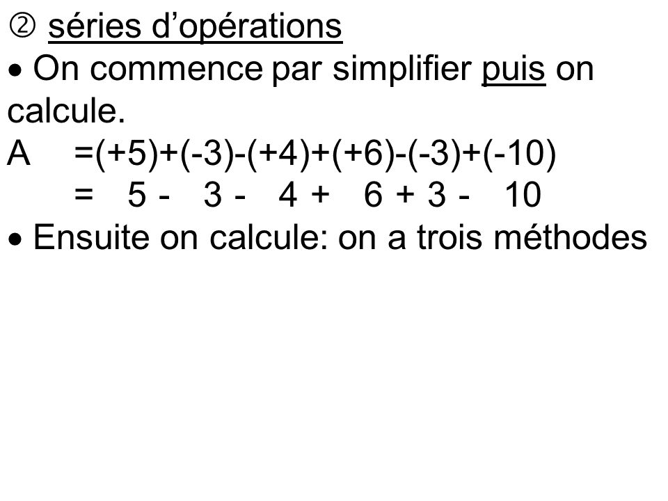  séries d'opérations  On commence par simplifier puis on calcule. A =(+5)+(-3)-(+4)+(+6)-(-3)+(-10)
