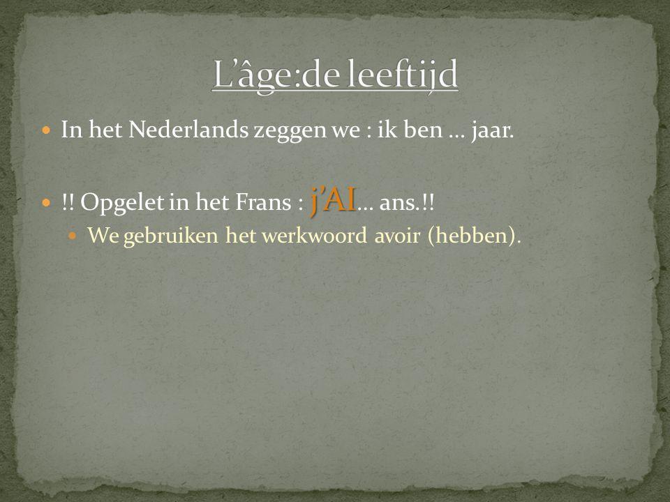 L'âge:de leeftijd In het Nederlands zeggen we : ik ben … jaar.