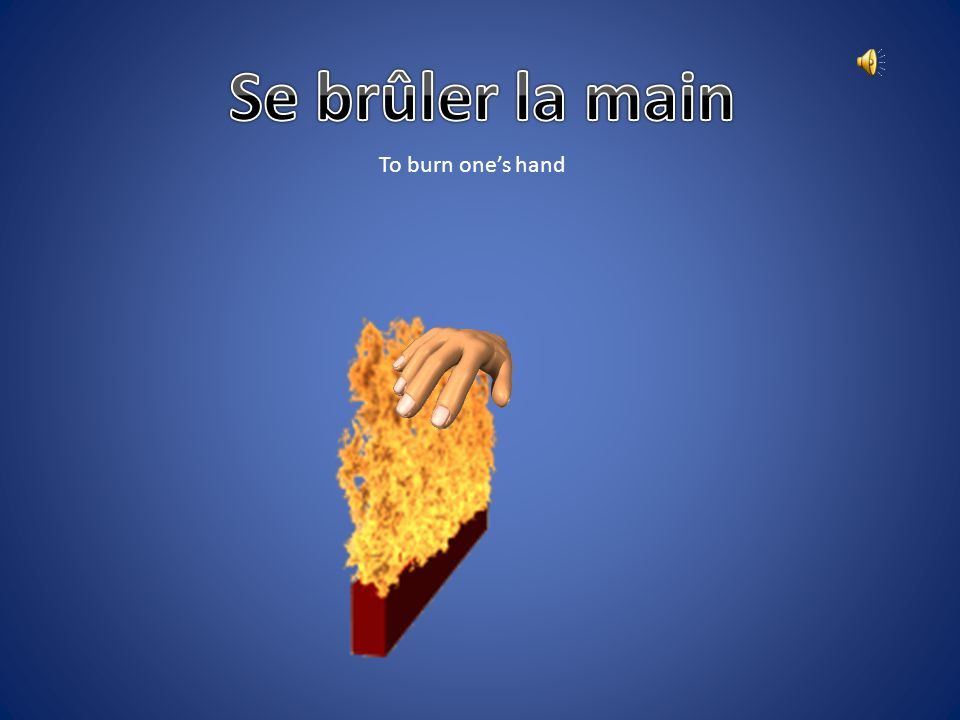 Se brûler la main To burn one's hand