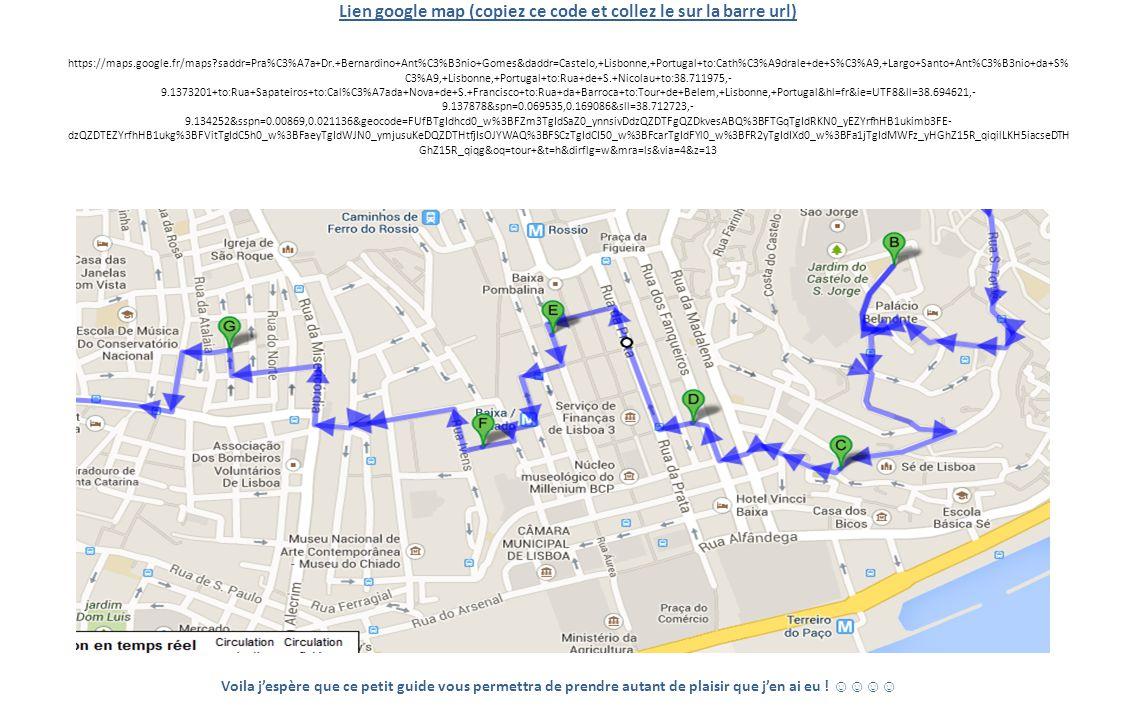 Lien google map (copiez ce code et collez le sur la barre url) https://maps.google.fr/maps saddr=Pra%C3%A7a+Dr.+Bernardino+Ant%C3%B3nio+Gomes&daddr=Castelo,+Lisbonne,+Portugal+to:Cath%C3%A9drale+de+S%C3%A9,+Largo+Santo+Ant%C3%B3nio+da+S%C3%A9,+Lisbonne,+Portugal+to:Rua+de+S.+Nicolau+to:38.711975,-9.1373201+to:Rua+Sapateiros+to:Cal%C3%A7ada+Nova+de+S.+Francisco+to:Rua+da+Barroca+to:Tour+de+Belem,+Lisbonne,+Portugal&hl=fr&ie=UTF8&ll=38.694621,-9.137878&spn=0.069535,0.169086&sll=38.712723,-9.134252&sspn=0.00869,0.021136&geocode=FUfBTgIdhcd0_w%3BFZm3TgIdSaZ0_ynnsivDdzQZDTFgQZDkvesABQ%3BFTGqTgIdRKN0_yEZYrfhHB1ukimb3FE-dzQZDTEZYrfhHB1ukg%3BFVitTgIdC5h0_w%3BFaeyTgIdWJN0_ymjusuKeDQZDTHtfjIsOJYWAQ%3BFSCzTgIdCI50_w%3BFcarTgIdFYl0_w%3BFR2yTgIdIXd0_w%3BFa1jTgIdMWFz_yHGhZ15R_qiqilLKH5iacseDTHGhZ15R_qiqg&oq=tour+&t=h&dirflg=w&mra=ls&via=4&z=13