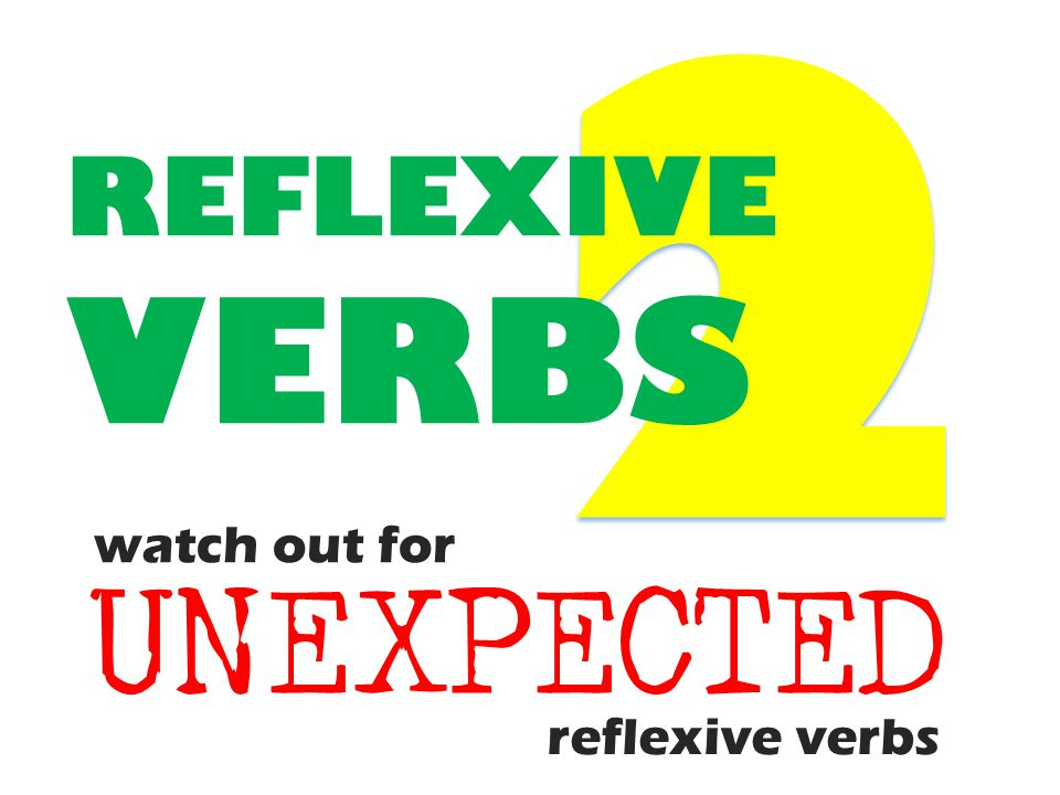 2 REFLEXIVE VERBS watch out for UNEXPECTED reflexive verbs