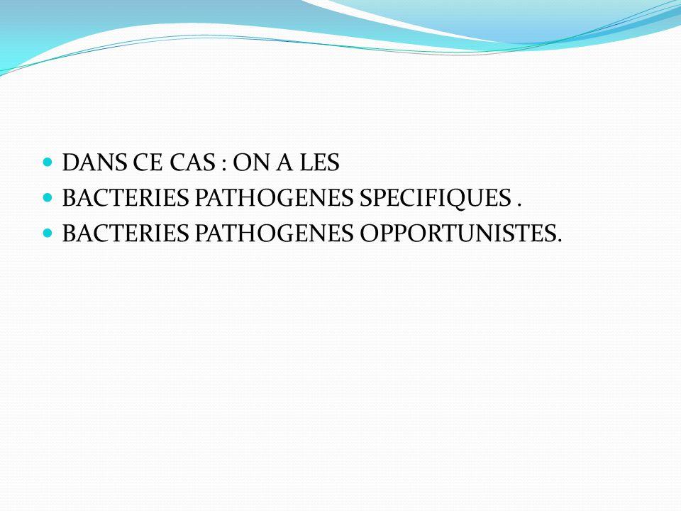 DANS CE CAS : ON A LES BACTERIES PATHOGENES SPECIFIQUES . BACTERIES PATHOGENES OPPORTUNISTES.