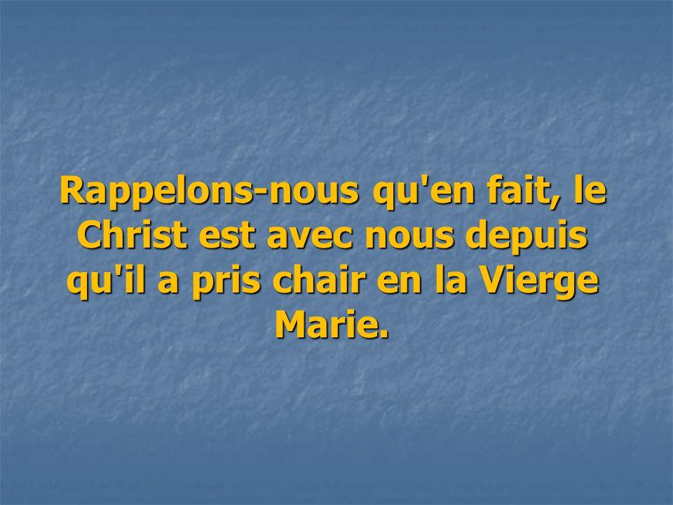 Rappelons-nous qu en fait, le Christ est avec nous depuis qu il a pris chair en la Vierge Marie.