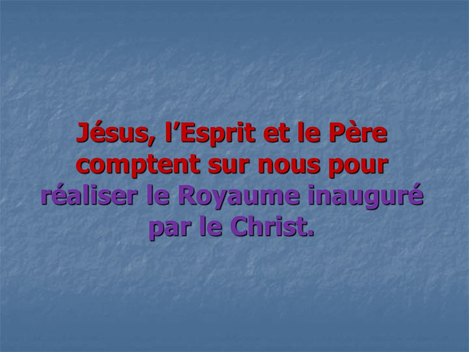 Jésus, l'Esprit et le Père comptent sur nous pour réaliser le Royaume inauguré par le Christ.