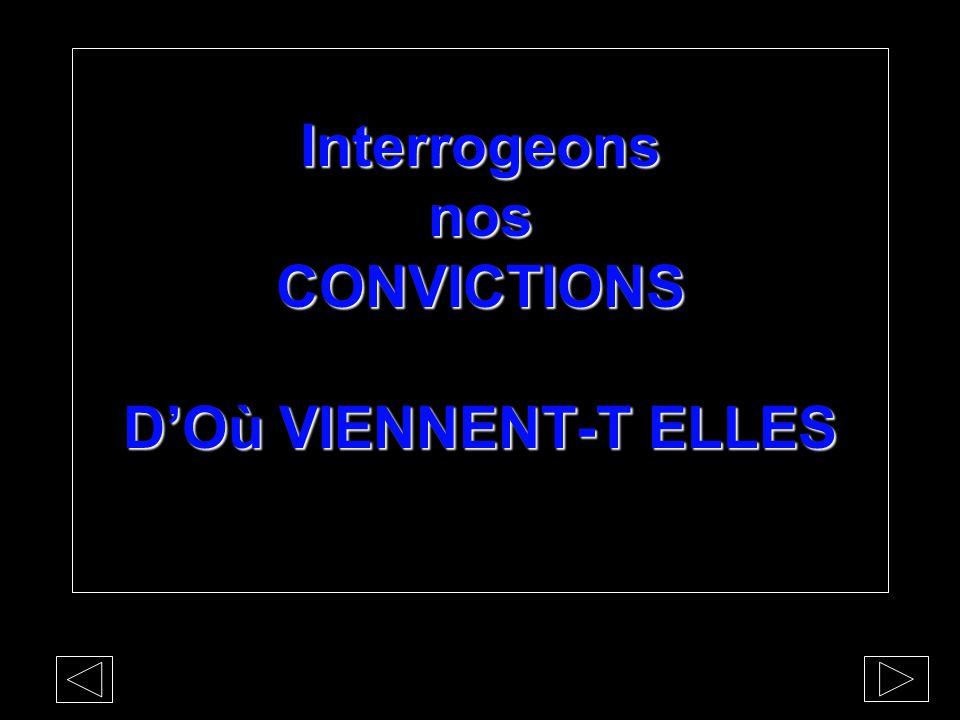 Interrogeons nos CONVICTIONS D'Où VIENNENT-T ELLES