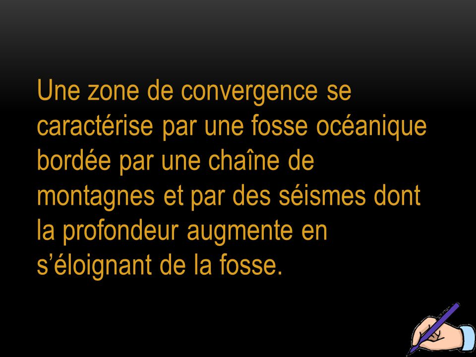 Une zone de convergence se caractérise par une fosse océanique bordée par une chaîne de montagnes et par des séismes dont la profondeur augmente en s'éloignant de la fosse.