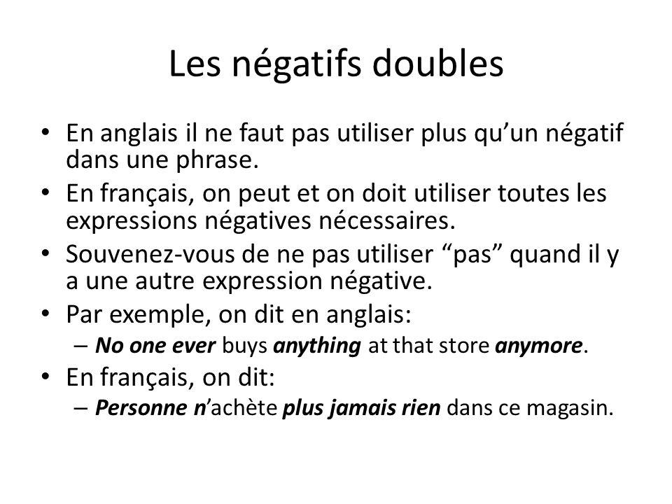 Les négatifs doubles En anglais il ne faut pas utiliser plus qu'un négatif dans une phrase.