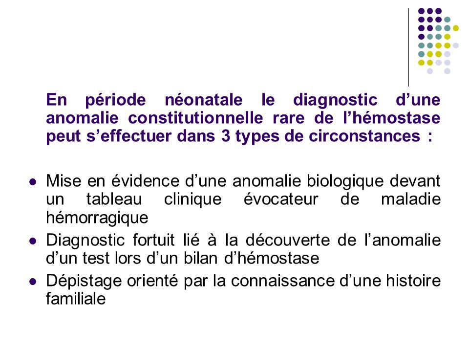 En période néonatale le diagnostic d'une anomalie constitutionnelle rare de l'hémostase peut s'effectuer dans 3 types de circonstances :
