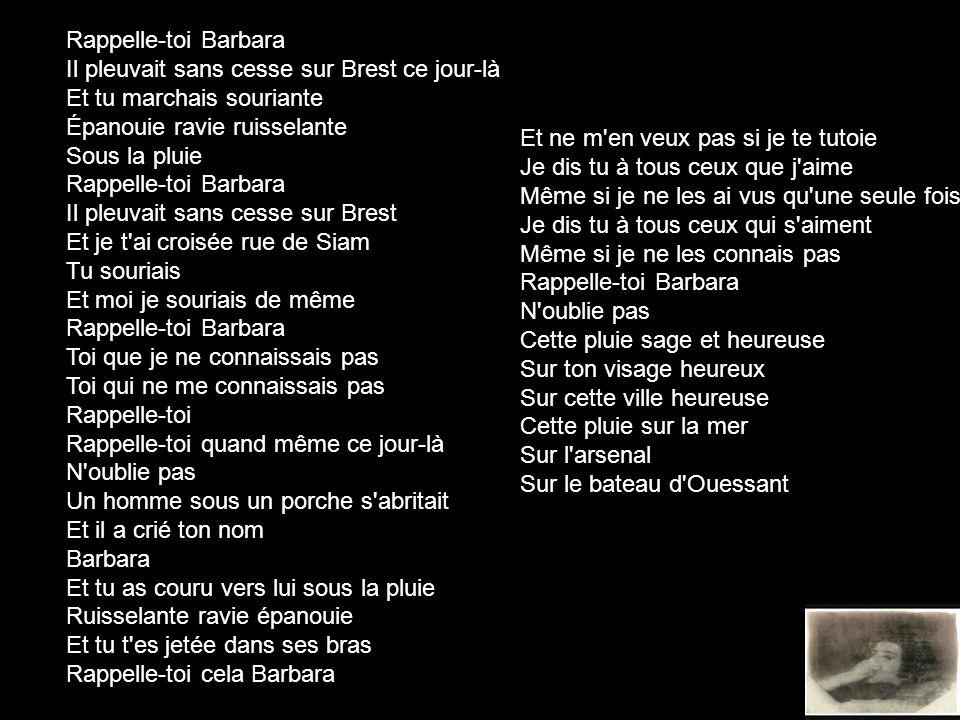 Rappelle-toi Barbara Il pleuvait sans cesse sur Brest ce jour-là Et tu marchais souriante Épanouie ravie ruisselante Sous la pluie.