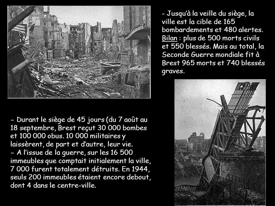 - Jusqu'à la veille du siège, la ville est la cible de 165 bombardements et 480 alertes. Bilan : plus de 500 morts civils et 550 blessés. Mais au total, la Seconde Guerre mondiale fit à Brest 965 morts et 740 blessés graves.
