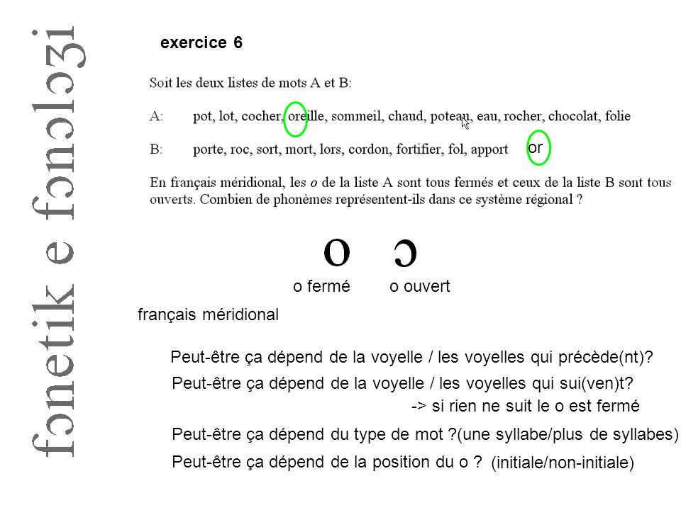 exercice 6 or. o fermé. o ouvert. français méridional. Peut-être ça dépend de la voyelle / les voyelles qui précède(nt)